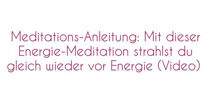Meditations-Anleitung: Mit dieser Energie-Meditation strahlst du gleich wieder vor Energie (Video)