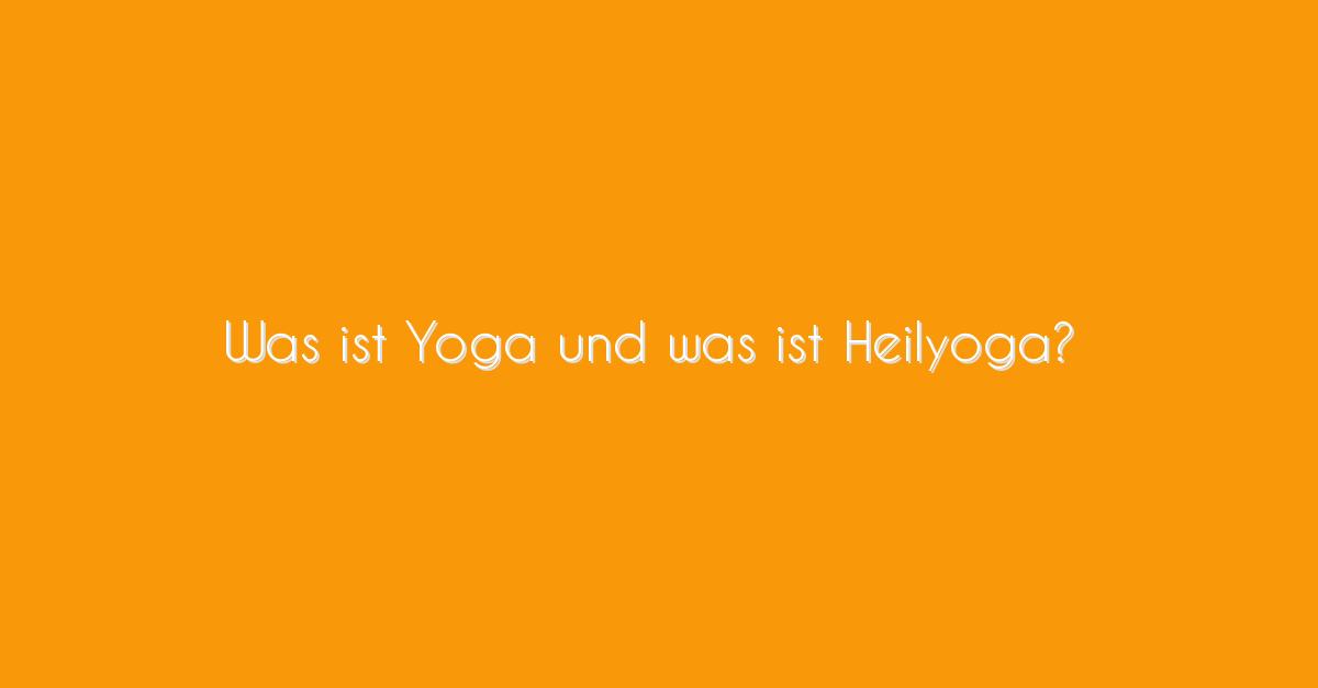 Yoga Arten: Was ist Yoga und was ist Heilyoga?