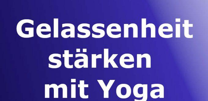 Gelassenheit stärken mit Yoga der Emotionen